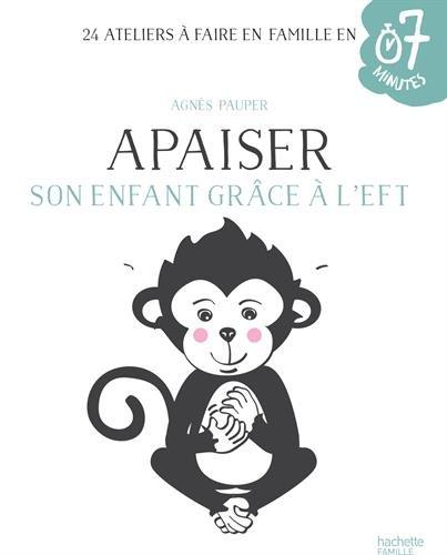 Apaiser son enfant grâce à l'EFT: 24 ateliers à faire en famille en 7 minutes par Agnès Pauper