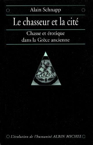 Le Chasseur et la cité : Chasse et érotique dans la Grèce ancienne (L'evolution de l'humanite) par Alain Schnapp