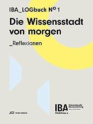 Die Wissensstadt von morgen: Reflexionen. IBA Logbuch No 1