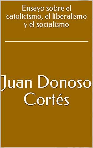 Ensayo sobre el catolicismo, el liberalismo y el socialismo por Juan Donoso Cortés