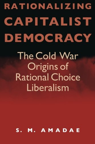 Rationalizing Capitalist Democracy: The Cold War Origins of Rational Choice Liberalism por S. M. Amadae
