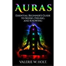 Auras: Essential Beginner's Guide to Seeing, Feeling, and Knowing (Auras for Beginners, Psychic, How to See Auras, Chakras, Book 1) (English Edition)
