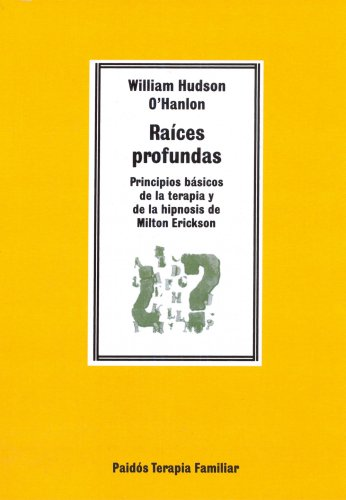 Raíces profundas: Principios básicos de la terapia y de la hipnosis de Milton Erickson (TERAPIA FAMILAR)
