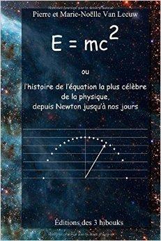E = mc2 ou l'histoire de l'équation la plus célèbre de la physique, depuis Newton jusqu'à nos jours de Pierre Van Leeuw,Marie-Noëlle Van Leeuw (Illustrations) ( 18 mars 2015 )