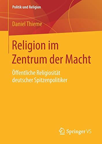 Religion im Zentrum der Macht: Öffentliche Religiosität deutscher Spitzenpolitiker (Politik und Religion)