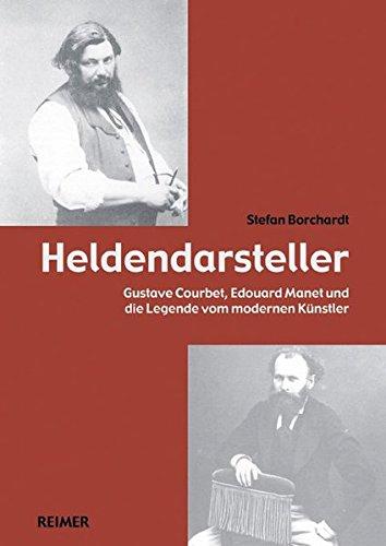 Heldendarsteller : Gustave Courbet, Édouard Manet und die Legende vom modernen Künstler