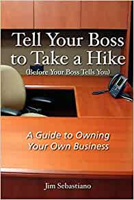 Tell Your Boss to Take A Hike (Before Your Boss Tells You): A Guide To Owning Your Own Business
