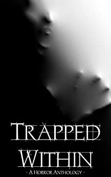 Trapped Within: A Horror Anthology by [Bradshaw, Duncan P., Millard, Adam, Walters, Damien Angelica, Park, J.R., Howe, Adam, Newman, James, Black, Alice J., Morgan, Christine, Butcher, Jonathan, Edwards, Kayleigh Marie, Andrew Lennon, Dan Weatherer]