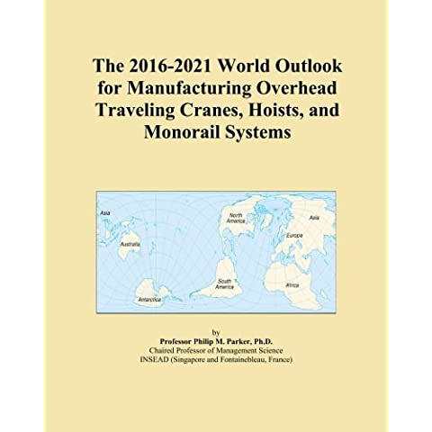 The 2016-2021 World Outlook for Manufacturing Overhead Traveling Cranes, Hoists, and Monorail Systems