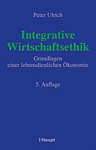 Integrative Wirtschaftsethik: Grundlagen einer lebensdienlichen Ökonomie