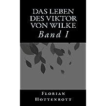 Das Leben des Viktor von Wilke: Band I