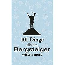Handbuch Alpinismus: 101 Dinge, die ein Bergsteiger wissen muss. Das ideale Lehrbuch zum Bergsteigen und zur Technik für Alpinisten. Mit Infos zu Ausrüstung und richtigem Verhalten am Berg
