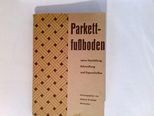 Parkettfußboden seine Herstellung, Behandlung und Eigenschaften.