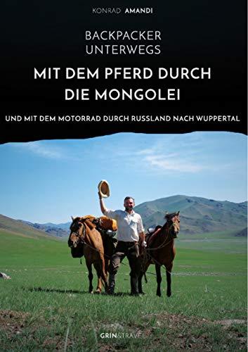 Backpacker unterwegs: Mit dem Pferd durch die Mongolei und mit dem Motorrad durch Russland nach Wuppertal (German Edition)