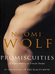 Promiscuities: A Secret History of Female Desire by Naomi Wolf (1997-04-17)