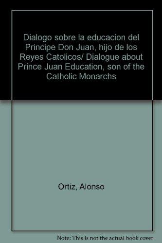 Dialogo sobre la educacion del principe don Juan, hijo de los r. c.tolicos por ALONSO ORTIZ