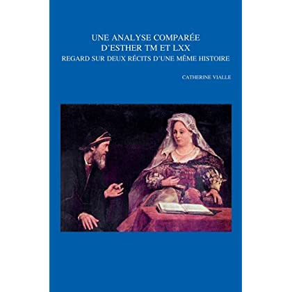 Une Analyse Comparee D'esther Tm Et LXX / an Analysis Comparee D' Esther Tm and Lxx: Regard Sur Deux Recits D'une Meme Histoire / Glance on Two Accounts of the Same History