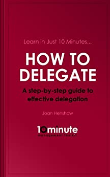 Learn in Just 10 Minutes...How to Delegate. A Step-by-Step Guide to Effective Delegation (English Edition) par [Henshaw, Joan]