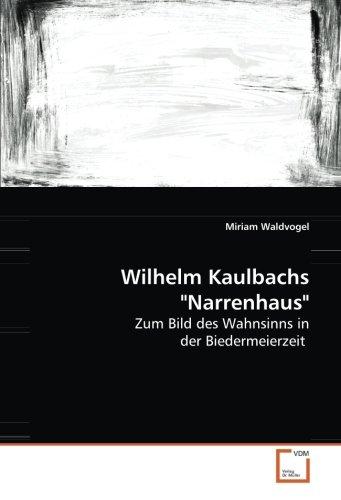 Wilhelm Kaulbachs Narrenhaus: Zum Bild des Wahnsinns in der Biedermeierzeit