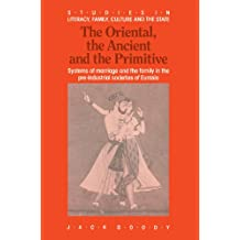 The Oriental, Ancient and Primitive: Systems of Marriage and the Family in the Pre-Industrial Societies of Eurasia (Studies in Literacy, the Family, Culture and the State)