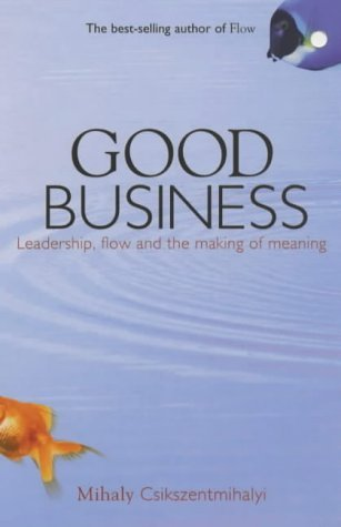 Good Business: Leadership, Flow and the Making of Meaning by Mihaly Csikszentmihalyi (2004-01-05)