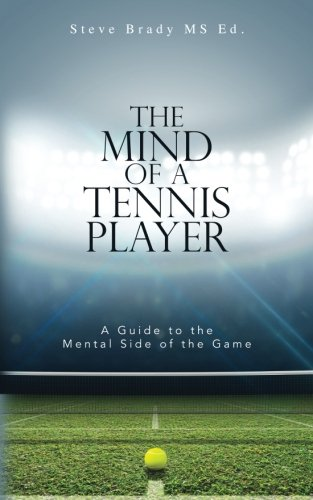 The Mind of a Tennis Player: A Guide to the Mental Side of the Game por MS Ed, Steve Brady