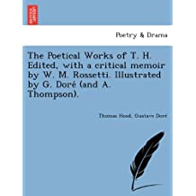 The Poetical Works of T. H. Edited, with a critical memoir by W. M. Rossetti. Illustrated by G. Dore´ (and A. Thompson)