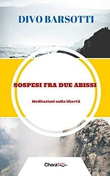 Sospesi fra due abissi: Meditazioni sulla libertà di [Barsotti, Divo]