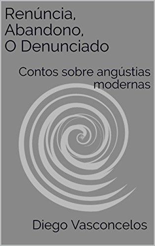 Renúncia, Abandono, O Denunciado: Contos sobre angústias modernas (Portuguese Edition)