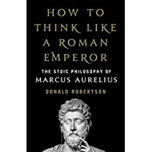 How to Think Like a Roman Emperor: The Stoic Philosophy of Marcus Aurelius (English Edition)
