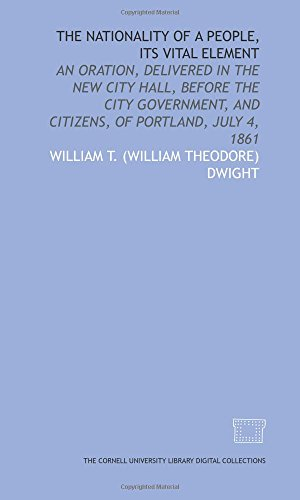 The Nationality of a people, its vital element: an oration, delivered in the New City Hall, before the city government, and citizens, of Portland, July 4, 1861 -