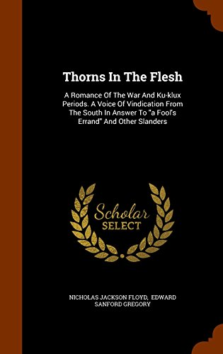 Thorns In The Flesh: A Romance Of The War And Ku-klux Periods. A Voice Of Vindication From The South In Answer To