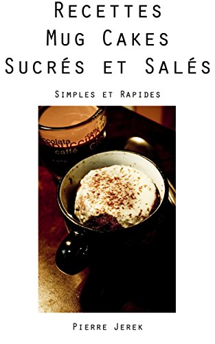 Des recettes de Mug Cakes Sucrés et Salés: Simples et Rapides à faire, sans sortir la balance de cuisine !