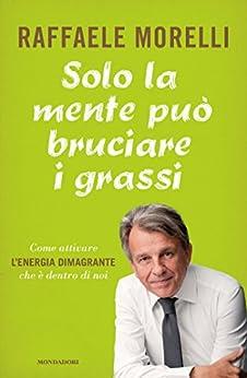 Solo la mente può bruciare i grassi: Come attivare l'energia dimagrante che è dentro di noi (Italian Edition)