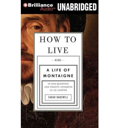 [ How To Live: Or A Life Of Montaigne In One Question And Twenty Attempts At An Answer - Greenlight ] By Bakewell, Sarah (Author) [ Sep - 2011 ] [ Compact Disc ]