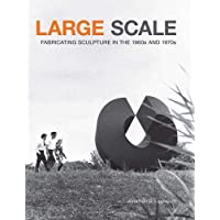 Large Scale: Fabricating Sculpture in the 1960s and 1970s