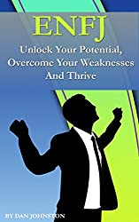 ENFJ - Unlock Your Potential and Thrive: The Ultimate Guide To The ENFJ Personality Type. Use Your Natural Talents and Personality Traits To Succeed In ... and Purpose In Life (English Edition)