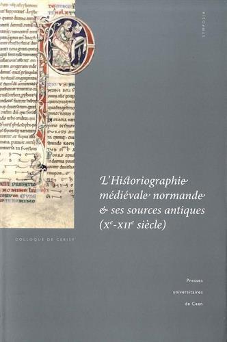 L'historiographie médiévale normande et ses sources antiques (Xe-XIIe siècle) : Actes du colloque de Cerisy-la-Salle et du Scriptorial d'Avranches (8-11 octobre 2009)