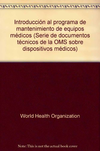 Introducción Al Programa de Mantenimiento de Equipos Médicos (Serie De Documentos Tecnicos De La OMS Sobre Dispositivos Medicos) por World Health Organization