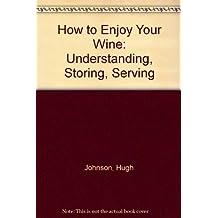How to Enjoy Your Wine: Understanding, Storing, Serving