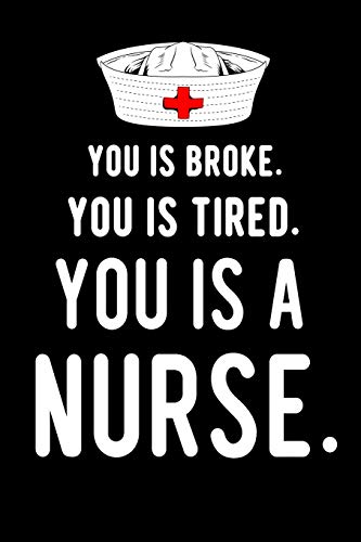 You Is Broke. You Is Tired. You Is A Nurse.: Blank Lined Journal To Write In Nurse Notebook V1 -