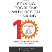 Solving Problems with Design Thinking – Ten Stories of What Works