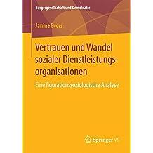 Vertrauen und Wandel sozialer Dienstleistungsorganisationen: Eine figurationssoziologische Analyse (Bürgergesellschaft und Demokratie)
