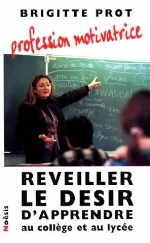 Profession motivatrice : Reveiller le desir d'apprendre au college et au lycée par Brigitte Prot