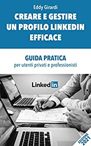 CREARE E GESTIRE UN PROFILO LINKEDIN EFFICACE: GUIDA PRATICA per utenti privati e professionisti(AGGIORNAMENTO