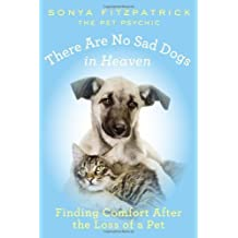 There Are No Sad Dogs in Heaven: Finding Comfort After the Loss of a Pet by Sonya Fitzpatrick (2013-09-03)