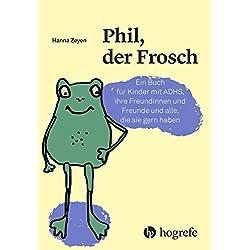 Phil, der Frosch: Ein Buch für Kinder mit ADHS, ihre Freundinnen und Freunde und alle, die sie gern haben