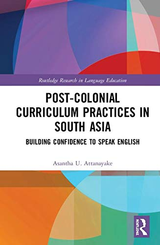 Post-colonial Curriculum Practices in South Asia: Building Confidence to Speak English (Routledge Research in Language Education)