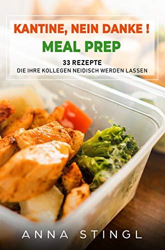 Kantine, nein Danke!: 33 Meal Prep Rezepte, die Ihre Kollegen neidisch werden lassen