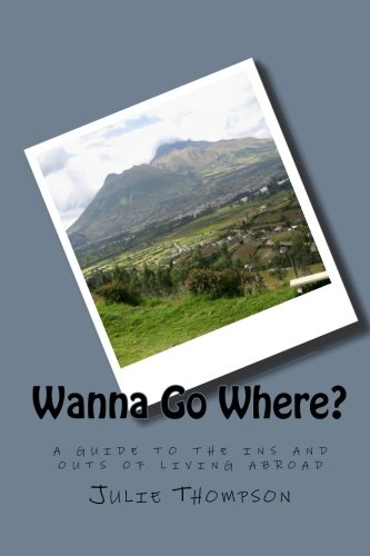 Wanna Go Where?: A Guide to the Ins and Outs of Living Abroad